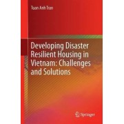 Developing Disaster Resilient Housing in Vietnam: Challenges and Solutions 2016 by Tuan Anh Tran