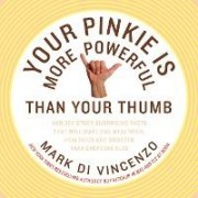 Your Pinkie Is More Powerful Than Your Thumb: And 333 Surprising Facts That Will Make You Wealthier, Healthier and Smarter Than Everyone Else by Mark Di Vincenzo
