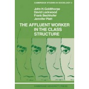 The Affluent Worker in the Class Structure by John H. Goldthorpe