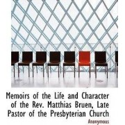 Memoirs of the Life and Character of the REV. Matthias Bruen, Late Pastor of the Presbyterian Church by Anonymous