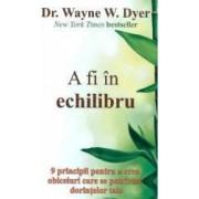 A Fi In Echilibru - Wayne W. Dyer
