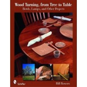 Wood Turning, from Tree to Table by Bill Bowers