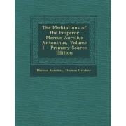 The Meditations of the Emperor Marcus Aurelius Antoninus, Volume 1 - Primary Source Edition by Marcus Aurelius
