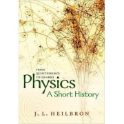 Physics: A Short History from Quintessence to Quarks by John L. Heilbron