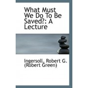 What Must We Do to Be Saved? by Ingersoll Robert G (Robert Green)