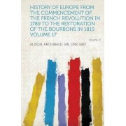 History of Europe from the Commencement of the French Revolution in 1789 to the Restoration of the Bourbons in 1815 Volume 17 by Archibald Alison