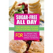 Sugar-Free All Day - The Modern Sugar Detox Eating Guide for Eliminating Process by Sugar Free Cookbook