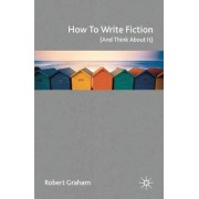 How to Write Fiction (and Think About It) by Robert Graham