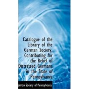 Catalogue of the Library of the German Society, Contributing for the Relief of Distressed Germans in by German Society of Pennsylvania