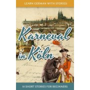 Learn German with Stories: Karneval in Koln - 10 Short Stories for Beginners