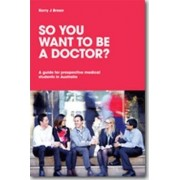 So You Want to be a Doctor? A guide for prospective medical students in Australia by Kerry J. Breen