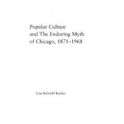 Popular Culture and the Enduring Myth of Chicago, 1871-1968 by Lisa Krissoff Boehm