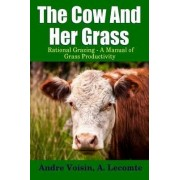 The Cow and Her Grass: Rational Grazing - A Manual of Grass Productivity by Andre Voisin