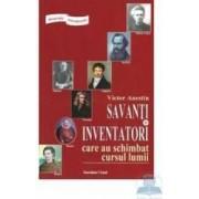 Savanti si inventatori care au schimbat cursul lumii - Victor Anestin