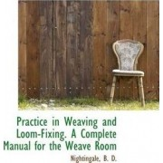 Practice in Weaving and Loom-Fixing. a Complete Manual for the Weave Room by Nightingale B D