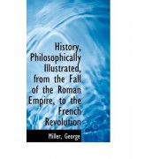 History, Philosophically Illustrated, from the Fall of the Roman Empire, to the French Revolution by Miller George
