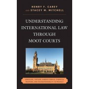 Understanding International Law Through Moot Courts by Henry F. Carey