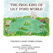 The Frog King of Lily Pond World by Randolph R Harrison