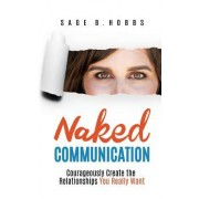 Naked Communication: Courageously Create the Relationships You Really Want
