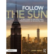 Follow the Sun: A Field Guide to Architectural Photography in the Digital Age