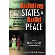 Building States to Build Peace by Charles T. Call