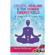 Crystal Healing & the Human Energy Field a Beginners Guide by Mrs Marion McGeough