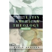 The History and Politics of Latin American Theology: Theologies on the Periphery for the 21st Century v. 3 by Mario I. Aguilar