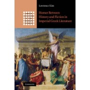 Homer Between History and Fiction in Imperial Greek Literature by Kim Lawrence