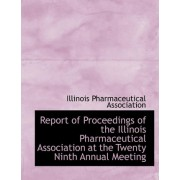 Report of Proceedings of the Illinois Pharmaceutical Association at the Twenty Ninth Annual Meeting by Illinois Pharmaceut Association