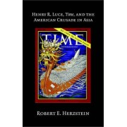 Henry R. Luce, Time, and the American Crusade in Asia by Robert Edwin Herzstein