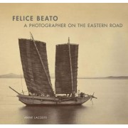 Felice Beato - A Photographer on the Easter Road by Anne Lacoste