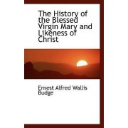 The History of the Blessed Virgin Mary and Likeness of Christ by Professor E A Wallis Budge