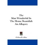 The Man Wonderful in the House Beautiful by Chilion B Allen