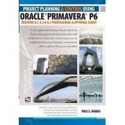 Project Planning and Control Using Oracle Primavera P6 Versions 8.1, 8.2 & 8.3 Professional Client & Optional Client by Paul E. Harris