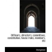 Officers, Directors, Committees, Constitution, House Rules, Members, Etc by Anonymous