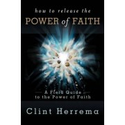 How to Release the Power of Faith by Clint Herrema