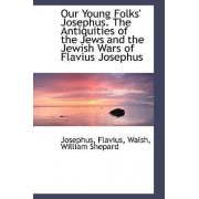 Our Young Folks' Josephus. the Antiquities of the Jews and the Jewish Wars of Flavius Josephus by Josephus Flavius