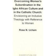 Overcoming Women's Subordination in the Igbo African Culture and in the Catholic Church by Rose N Uchem