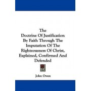 The Doctrine of Justification by Faith Through the Imputation of the Righteousness of Christ, Explained, Confirmed and Defended by John Owen