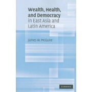 Wealth, Health, and Democracy in East Asia and Latin America by James W. McGuire
