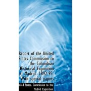 Report of the United States Commission to the Columbian Historical Exposition at Madrid. 1892-93. Wi by Commission To the Madrid Exposit States Commission to the Madrid Exposit