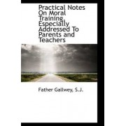 Practical Notes on Moral Training, Especially Addressed to Parents and Teachers by Father Gallwey S J