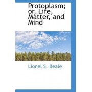 Protoplasm; Or, Life, Matter, and Mind by Lionel S Beale