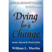 Dying for a Change; Survival, Hope and the Miracle of Choice by William L. Murtha