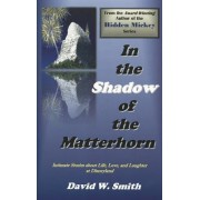 In the Shadow of the Matterhorn by David W. Smith