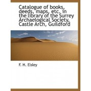 Catalogue of Books, Deeds, Maps, Etc. in the Library of the Surrey Archaelogical Society, Castle ARC by F H Elsley