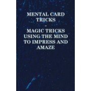 Mental Card Tricks - Magic Tricks Using the Mind to Impress and Amaze by Anon