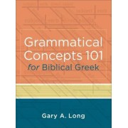 Grammatical Concepts 101 for Biblical Greek by Gary A Long