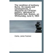 The Rendition of Anthony Burns. Its Causes and Consequences. a Discourse on Christian Politics, Deli by Clarke James Freeman