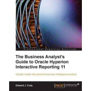 The Business Analyst's Guide to Oracle Hyperion Interactive Reporting 11 by Edward J. Cody